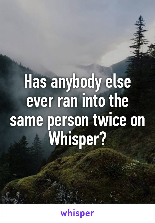 Has anybody else ever ran into the same person twice on Whisper?