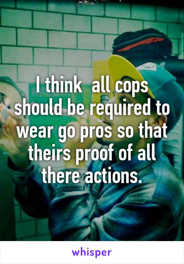 I think  all cops should be required to wear go pros so that theirs proof of all there actions.