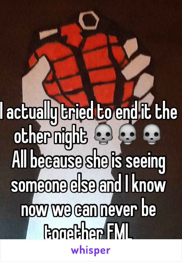 I actually tried to end it the other night 💀💀💀 All because she is seeing someone else and I know now we can never be together FML