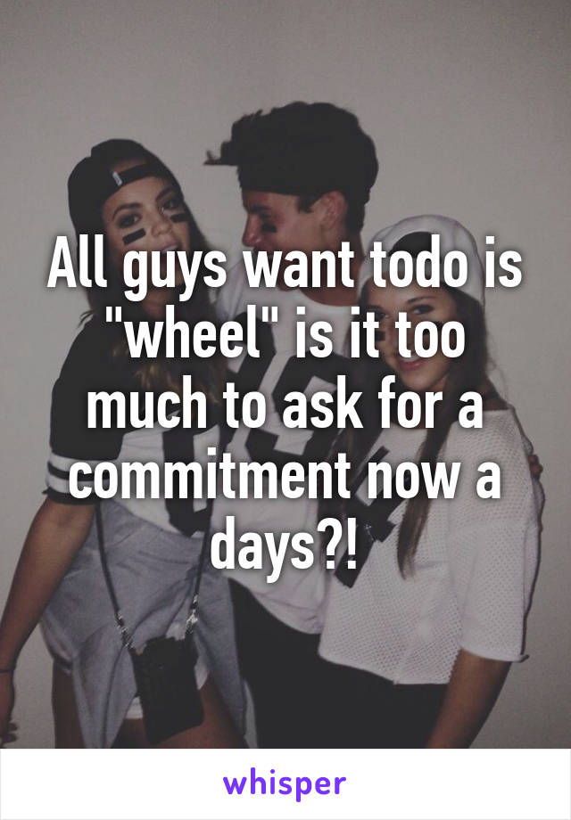 "All guys want todo is ""wheel"" is it too much to ask for a commitment now a days?!"