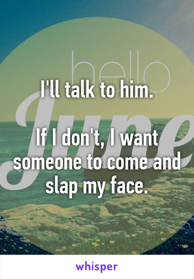 I'll talk to him.  If I don't, I want someone to come and slap my face.