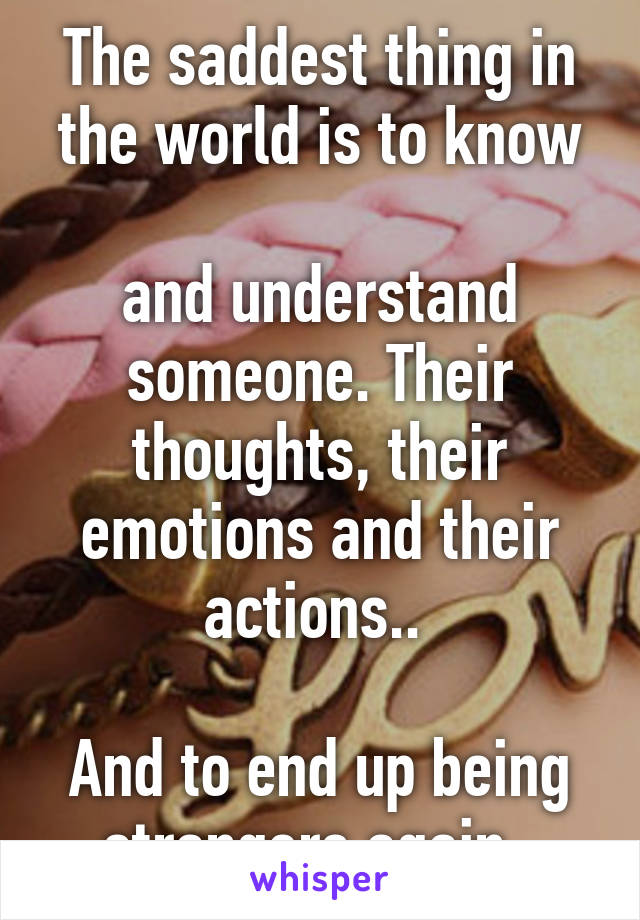 The saddest thing in the world is to know  and understand someone. Their thoughts, their emotions and their actions..   And to end up being strangers again.