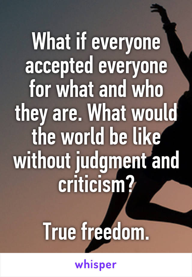 What if everyone accepted everyone for what and who they are. What would the world be like without judgment and criticism?  True freedom.