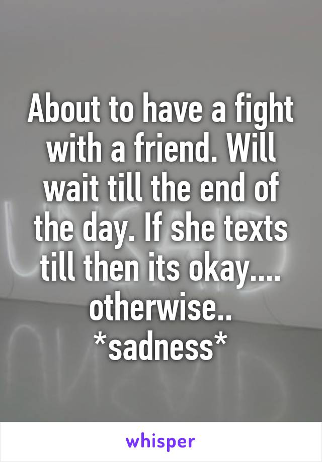 About to have a fight with a friend. Will wait till the end of the day. If she texts till then its okay.... otherwise.. *sadness*