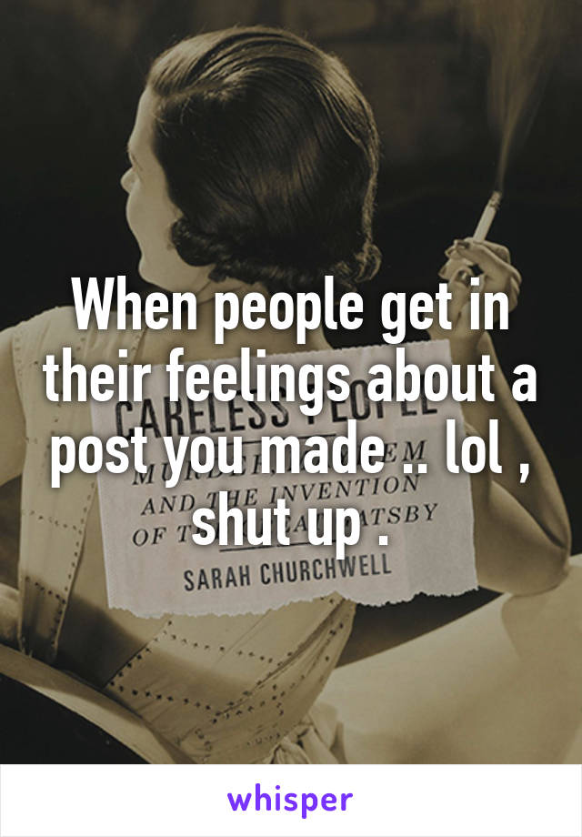 When people get in their feelings about a post you made .. lol , shut up .