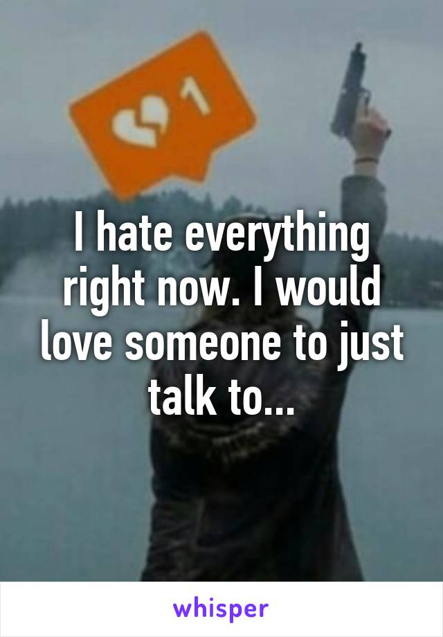I hate everything right now. I would love someone to just talk to...