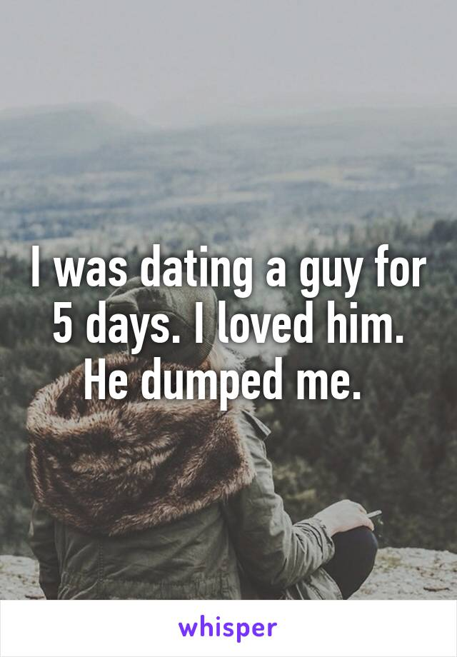 I was dating a guy for 5 days. I loved him. He dumped me.