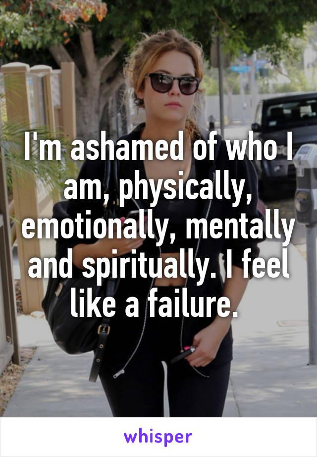 I'm ashamed of who I am, physically, emotionally, mentally and spiritually. I feel like a failure.