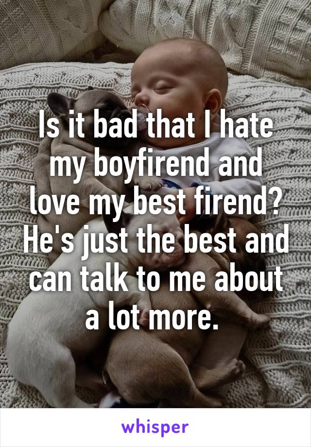Is it bad that I hate my boyfirend and love my best firend? He's just the best and can talk to me about a lot more.