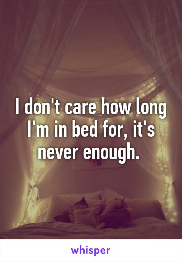 I don't care how long I'm in bed for, it's never enough.