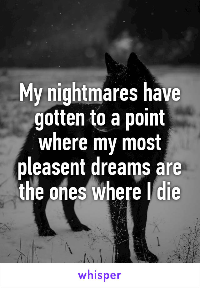 My nightmares have gotten to a point where my most pleasent dreams are the ones where I die