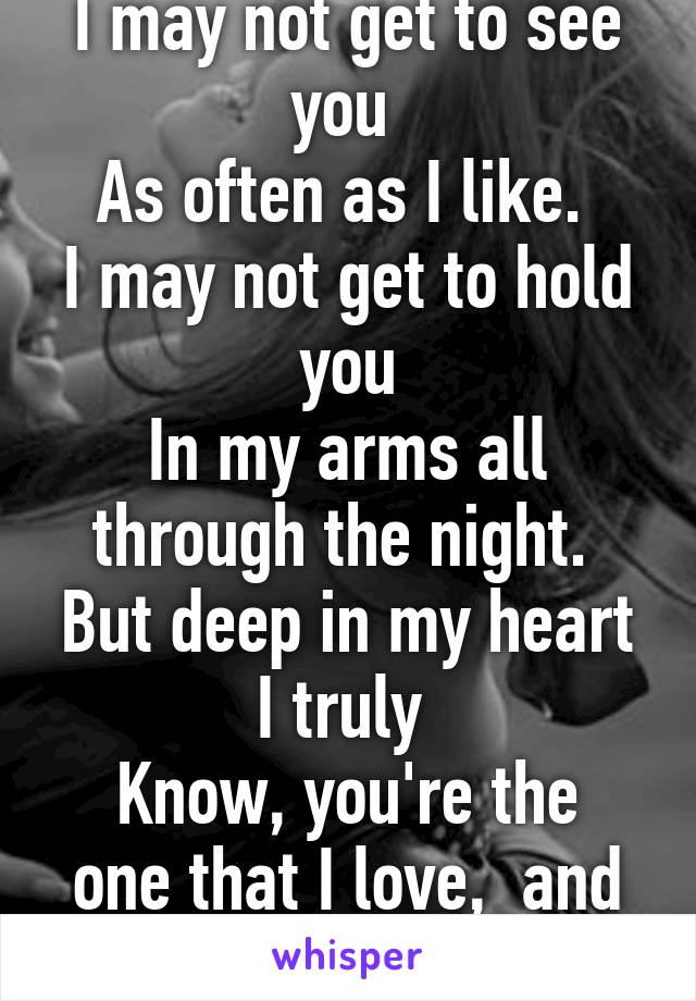 I may not get to see you  As often as I like.  I may not get to hold you In my arms all through the night.  But deep in my heart I truly  Know, you're the one that I love,  and can't let you go.
