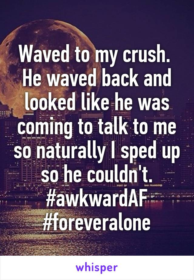 Waved to my crush.  He waved back and looked like he was coming to talk to me so naturally I sped up so he couldn't. #awkwardAF #foreveralone
