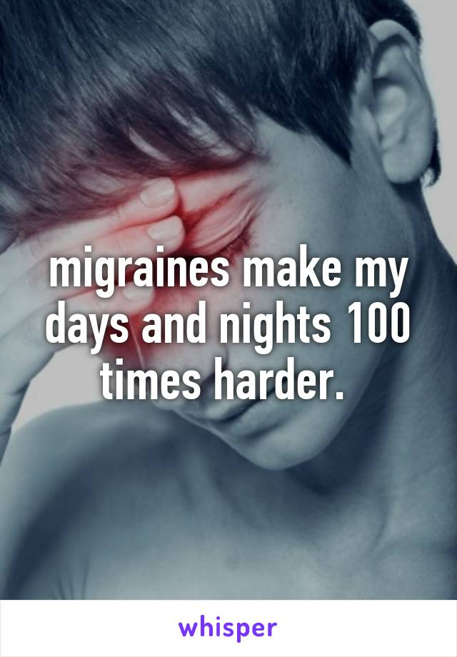 migraines make my days and nights 100 times harder.
