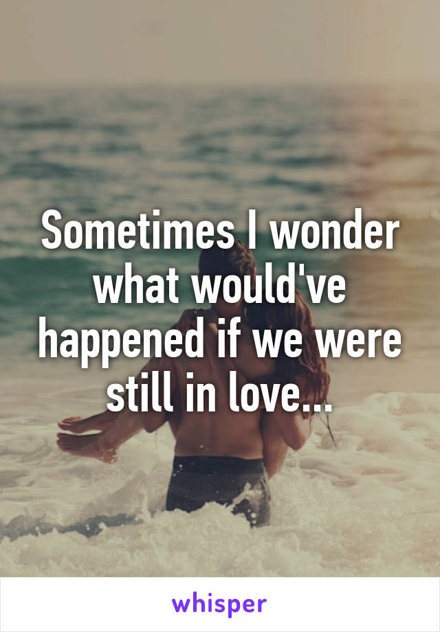 Sometimes I wonder what would've happened if we were still in love...