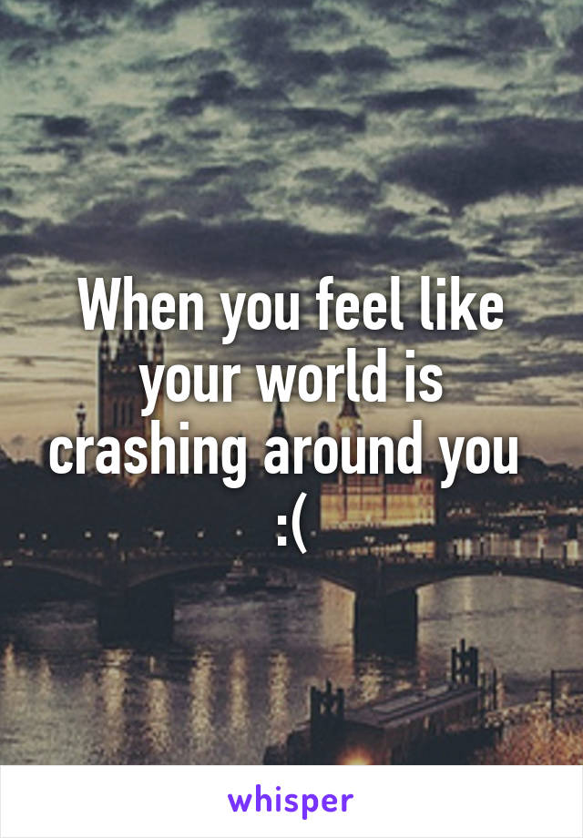 When you feel like your world is crashing around you  :(