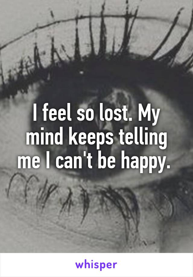 I feel so lost. My mind keeps telling me I can't be happy.