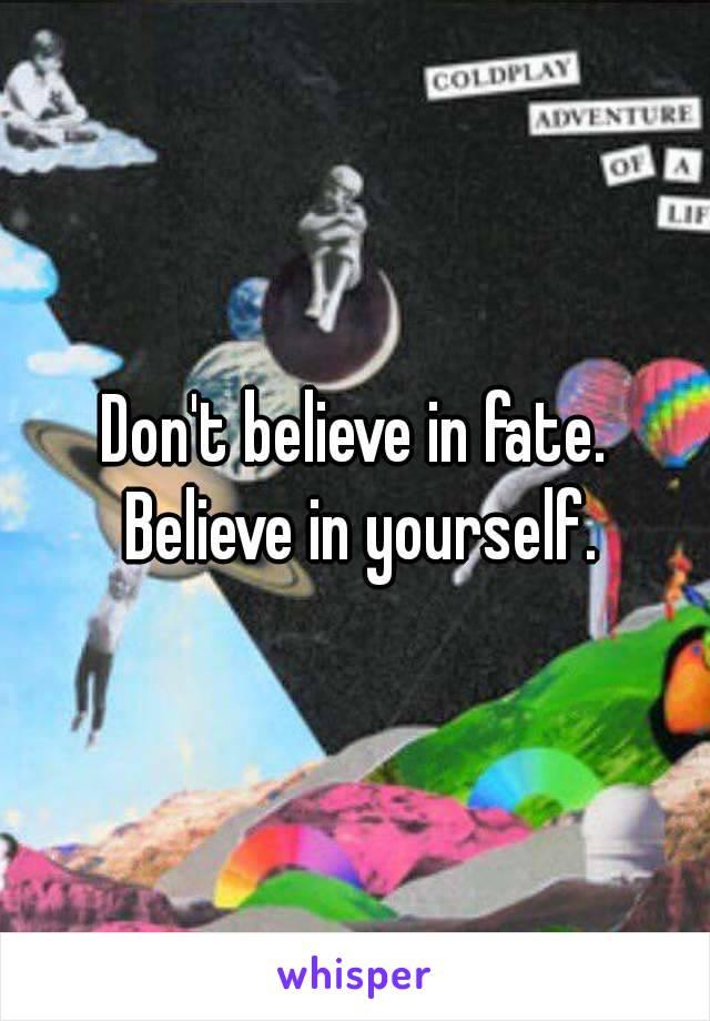 Don't believe in fate. Believe in yourself.