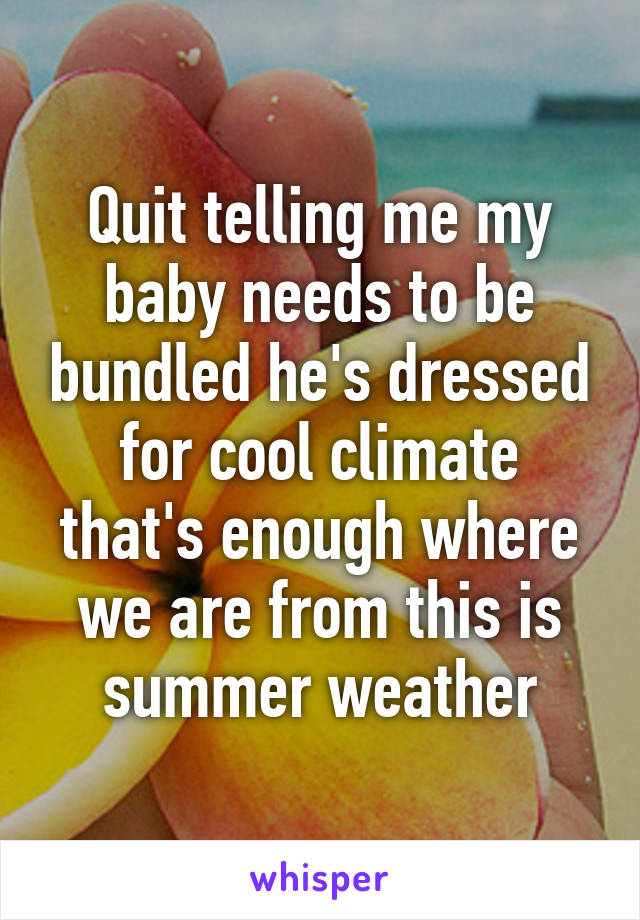 Quit telling me my baby needs to be bundled he's dressed for cool climate that's enough where we are from this is summer weather
