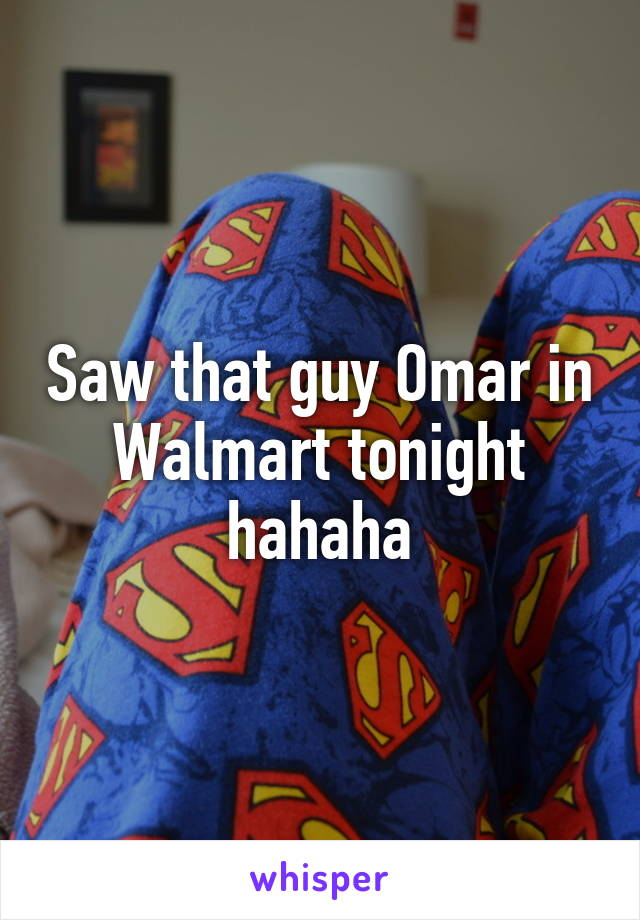 Saw that guy Omar in Walmart tonight hahaha