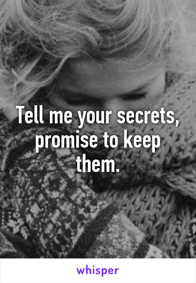 Tell me your secrets, promise to keep them.