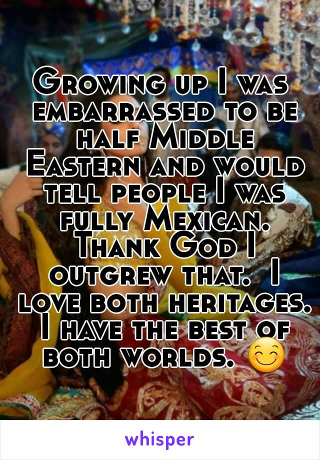 Growing up I was embarrassed to be half Middle Eastern and would tell people I was fully Mexican. Thank God I outgrew that.  I love both heritages. I have the best of both worlds. 😊