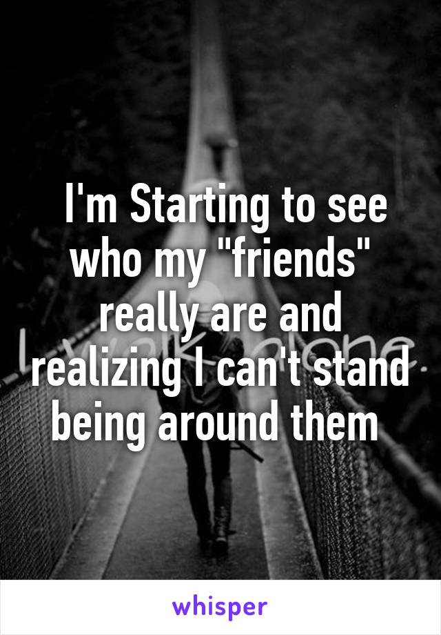 """I'm Starting to see who my """"friends"""" really are and realizing I can't stand being around them"""