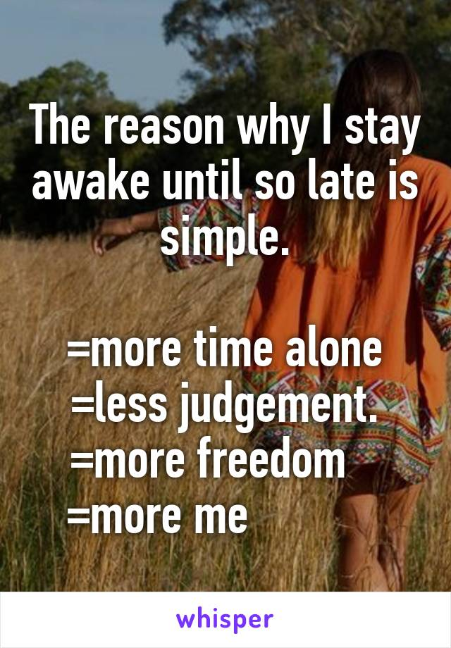 The reason why I stay awake until so late is simple.  =more time alone =less judgement. =more freedom    =more me