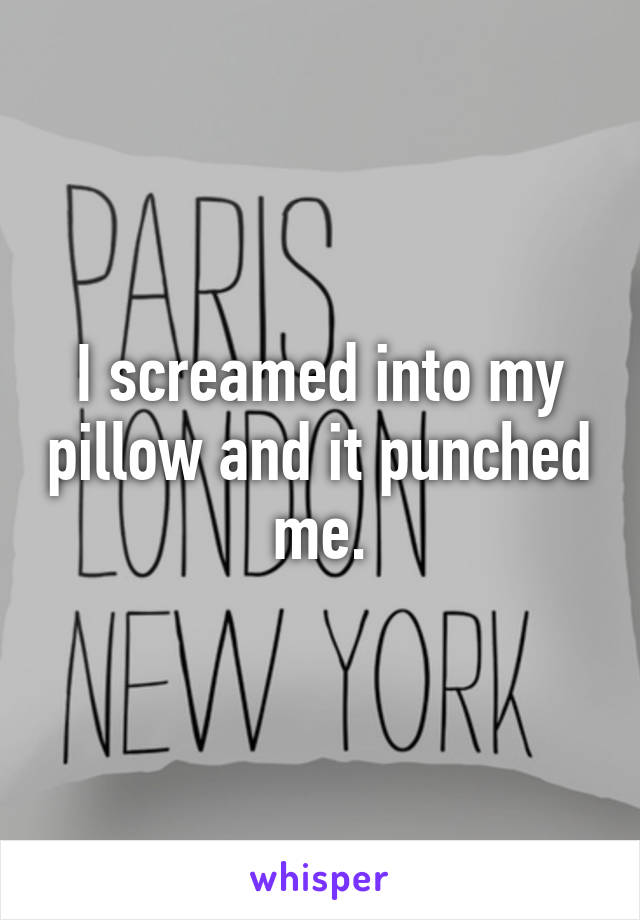 I screamed into my pillow and it punched me.