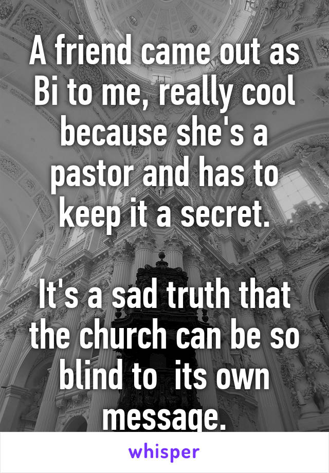 A friend came out as Bi to me, really cool because she's a pastor and has to keep it a secret.  It's a sad truth that the church can be so blind to  its own message.