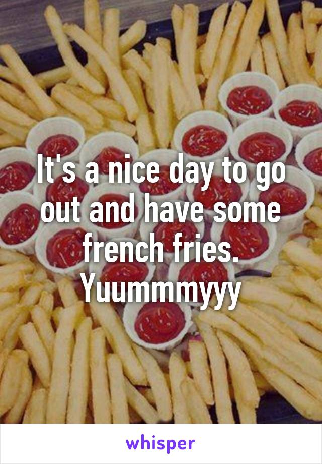 It's a nice day to go out and have some french fries. Yuummmyyy