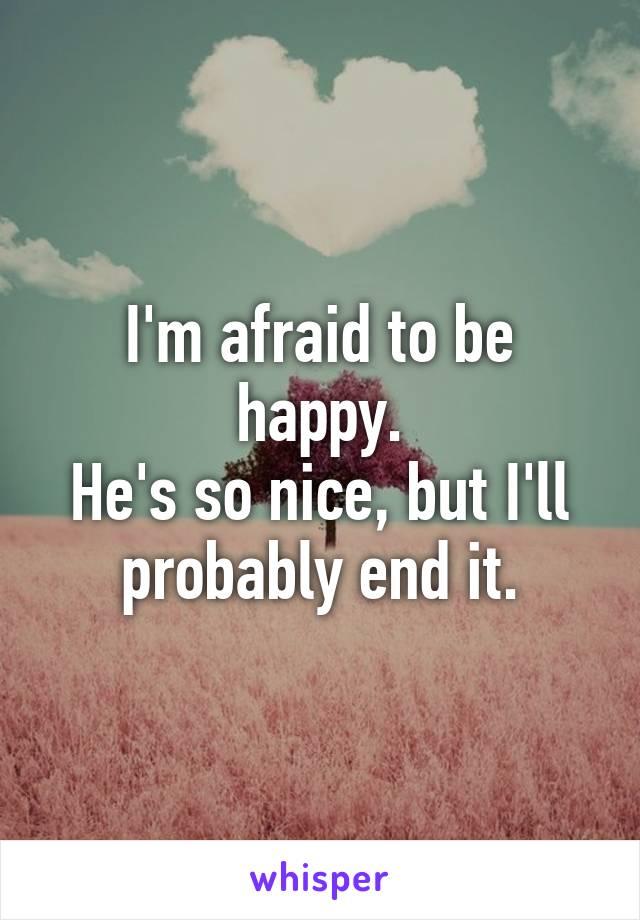 I'm afraid to be happy. He's so nice, but I'll probably end it.