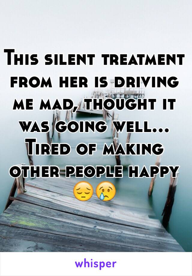 This silent treatment from her is driving me mad, thought it was going well... Tired of making other people happy 😔😢