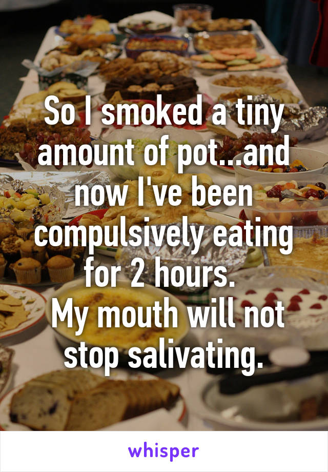 So I smoked a tiny amount of pot...and now I've been compulsively eating for 2 hours.   My mouth will not stop salivating.