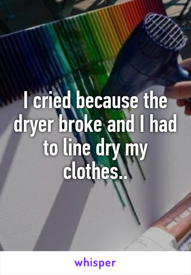 I cried because the dryer broke and I had to line dry my clothes..