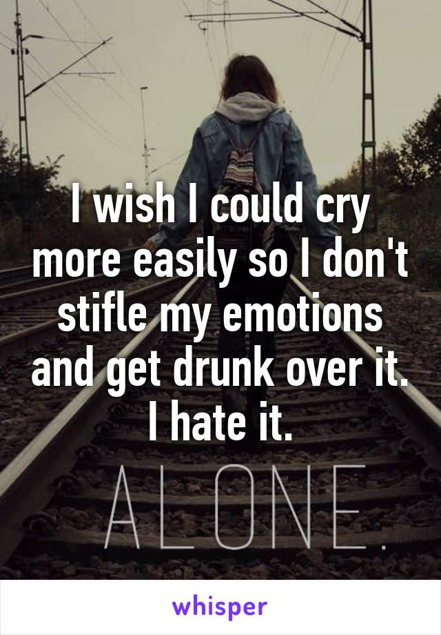 I wish I could cry more easily so I don't stifle my emotions and get drunk over it. I hate it.