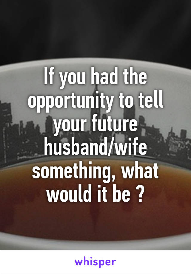 If you had the opportunity to tell your future husband/wife something, what would it be ?