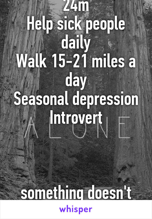 24m Help sick people daily Walk 15-21 miles a day Seasonal depression Introvert    something doesn't feel right