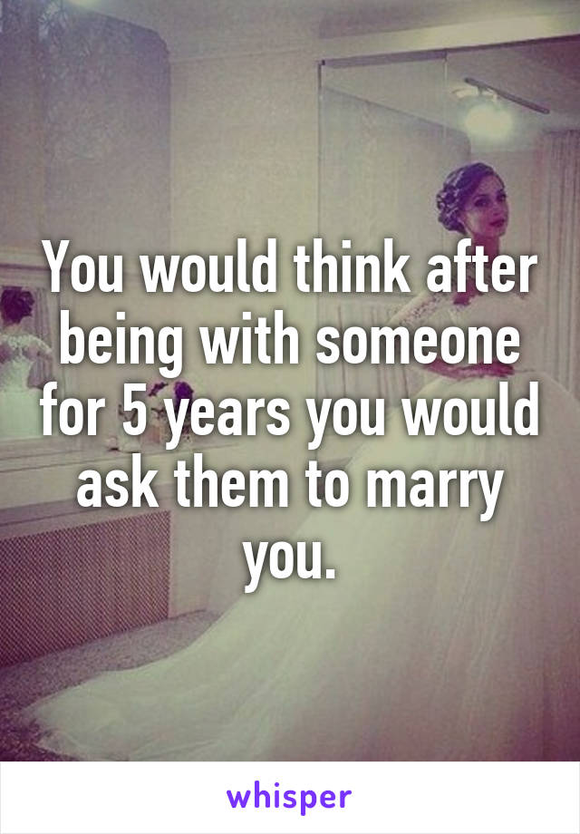 You would think after being with someone for 5 years you would ask them to marry you.
