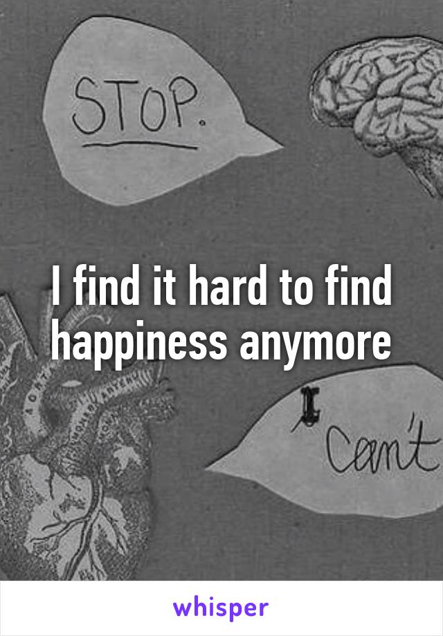 I find it hard to find happiness anymore