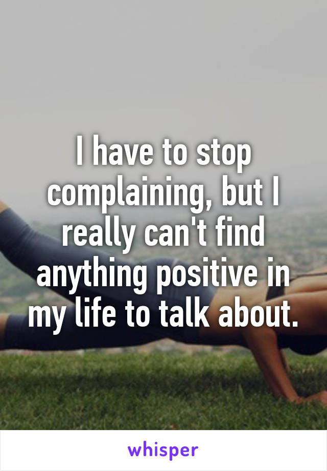I have to stop complaining, but I really can't find anything positive in my life to talk about.