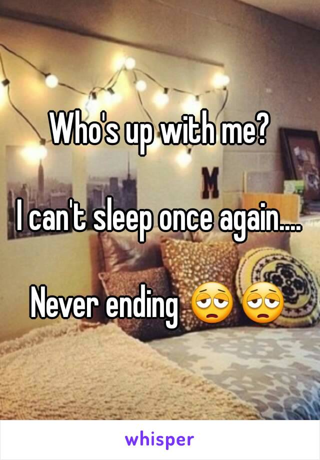 Who's up with me?  I can't sleep once again....  Never ending 😩😩