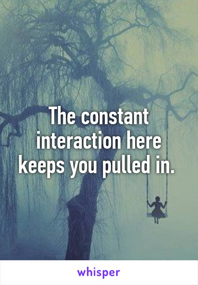 The constant interaction here keeps you pulled in.