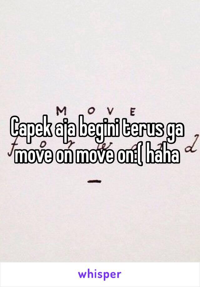 Capek aja begini terus ga move on move on:( haha