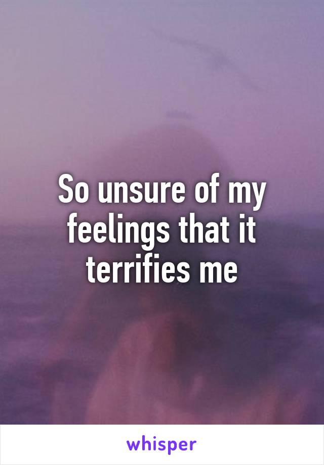 So unsure of my feelings that it terrifies me