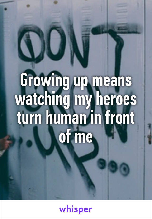 Growing up means watching my heroes turn human in front of me