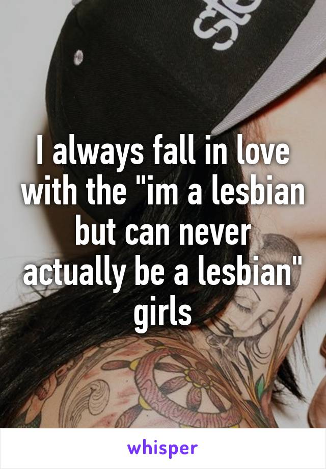 """I always fall in love with the """"im a lesbian but can never actually be a lesbian"""" girls"""