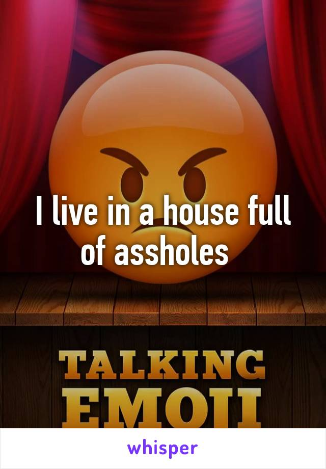 I live in a house full of assholes
