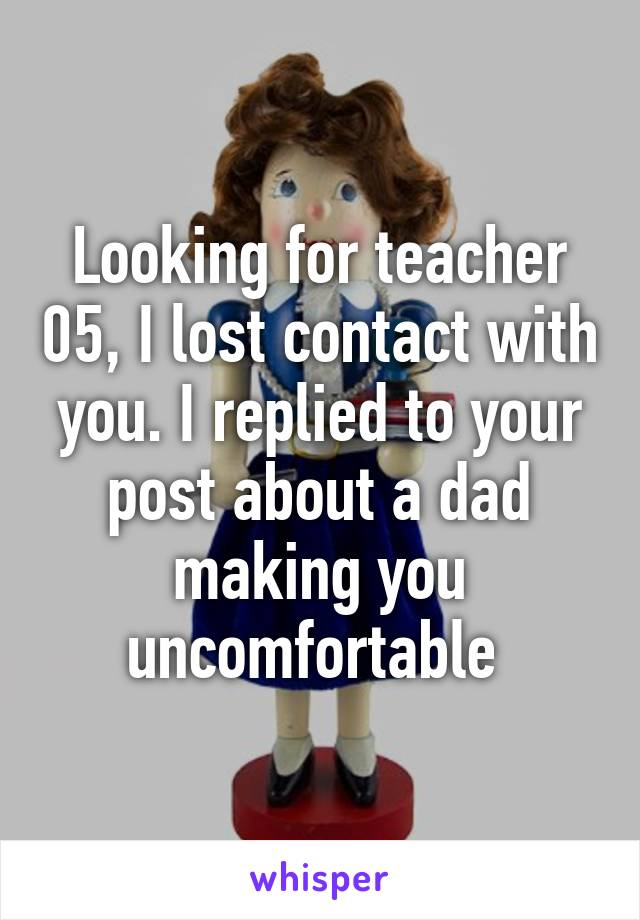 Looking for teacher 05, I lost contact with you. I replied to your post about a dad making you uncomfortable