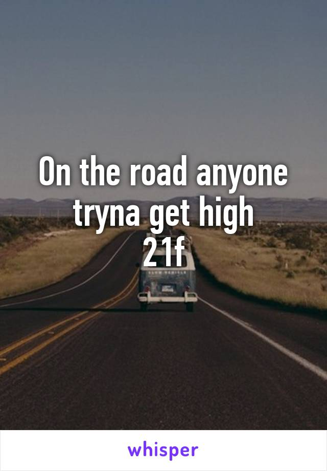 On the road anyone tryna get high 21f